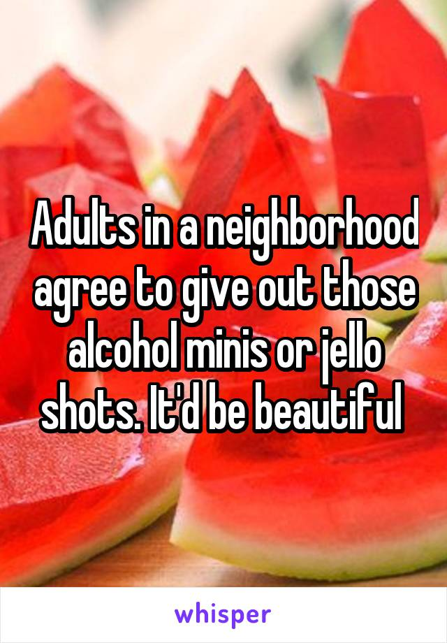 Adults in a neighborhood agree to give out those alcohol minis or jello shots. It'd be beautiful