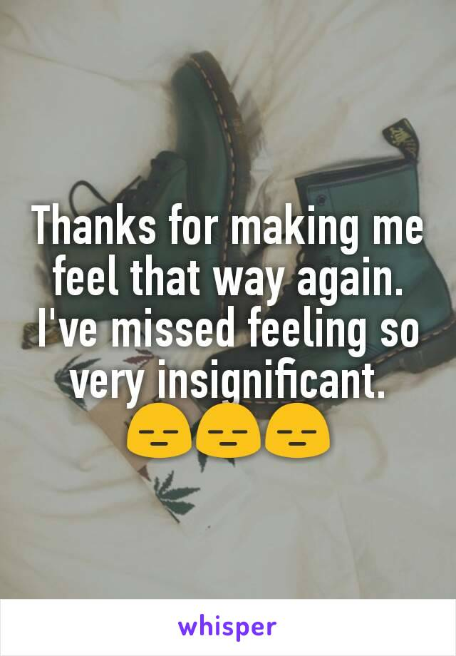 Thanks for making me feel that way again. I've missed feeling so very insignificant. 😑😑😑