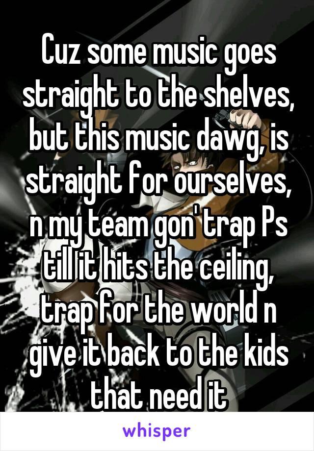 Cuz some music goes straight to the shelves, but this music dawg, is straight for ourselves, n my team gon' trap Ps till it hits the ceiling, trap for the world n give it back to the kids that need it
