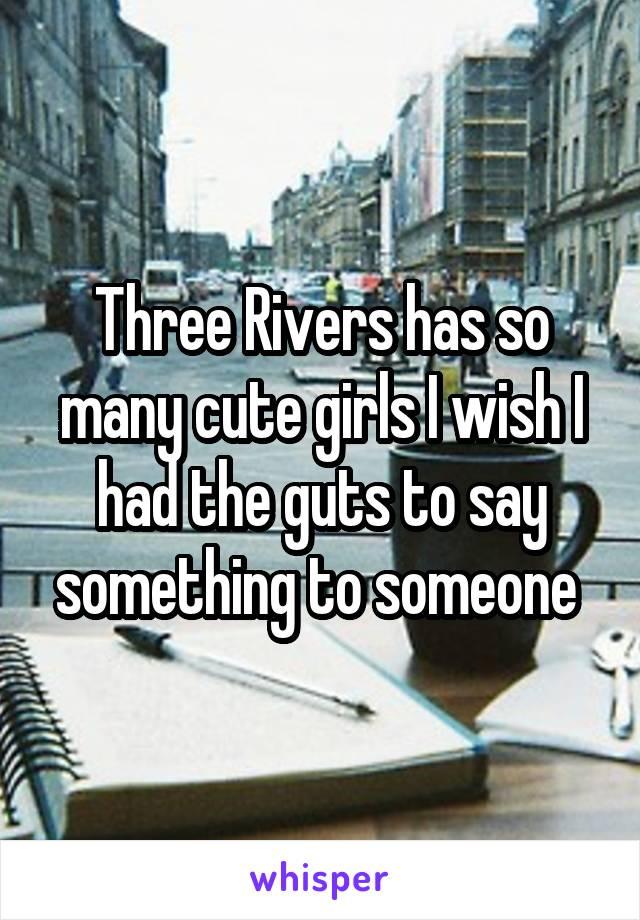 Three Rivers has so many cute girls I wish I had the guts to say something to someone