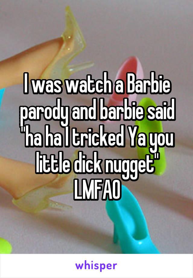 "I was watch a Barbie parody and barbie said ""ha ha I tricked Ya you little dick nugget"" LMFAO"