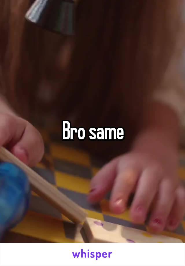 Bro same