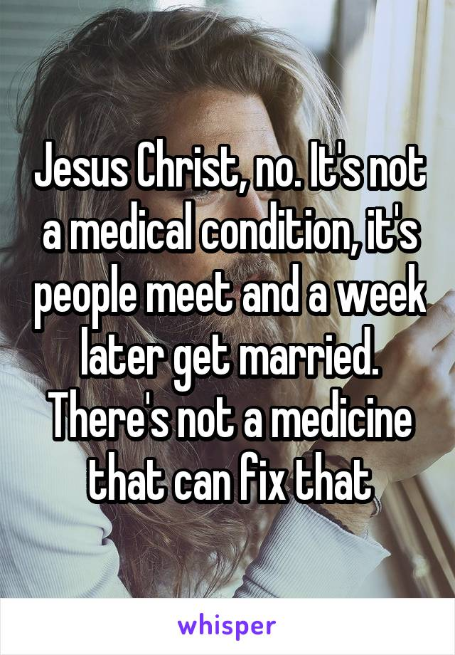 Jesus Christ, no. It's not a medical condition, it's people meet and a week later get married. There's not a medicine that can fix that