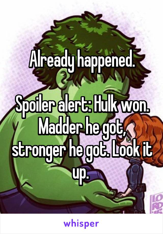 Already happened.  Spoiler alert: Hulk won. Madder he got, stronger he got. Look it up.