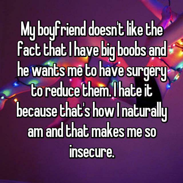 My boyfriend doesn't like the fact that I have big boobs and he wants me to have surgery to reduce them. I hate it because that's how I naturally am and that makes me so insecure.