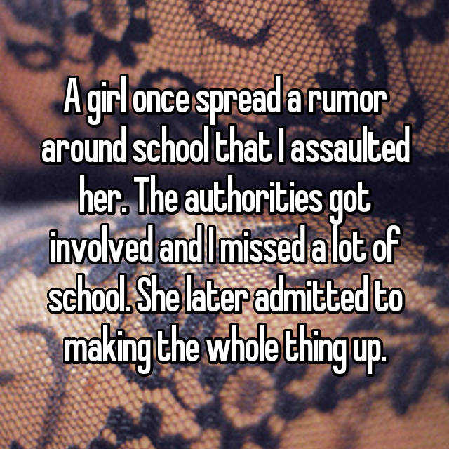A girl once spread a rumor around school that I assaulted her. The authorities got involved and I missed a lot of school. She later admitted to making the whole thing up.
