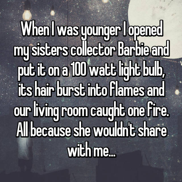 When I was younger I opened my sisters collector Barbie and put it on a 100 watt light bulb, its hair burst into flames and our living room caught one fire. All because she wouldn't share with me...