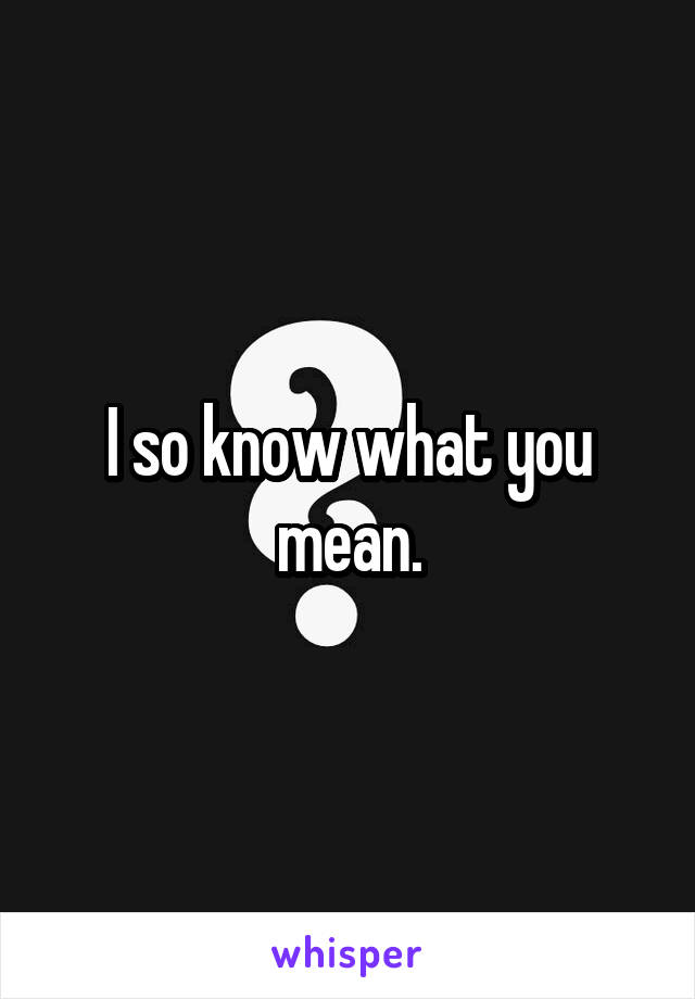I so know what you mean.