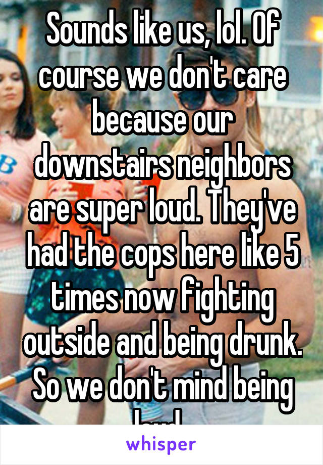 Sounds like us, lol. Of course we don't care because our downstairs neighbors are super loud. They've had the cops here like 5 times now fighting outside and being drunk. So we don't mind being loud.