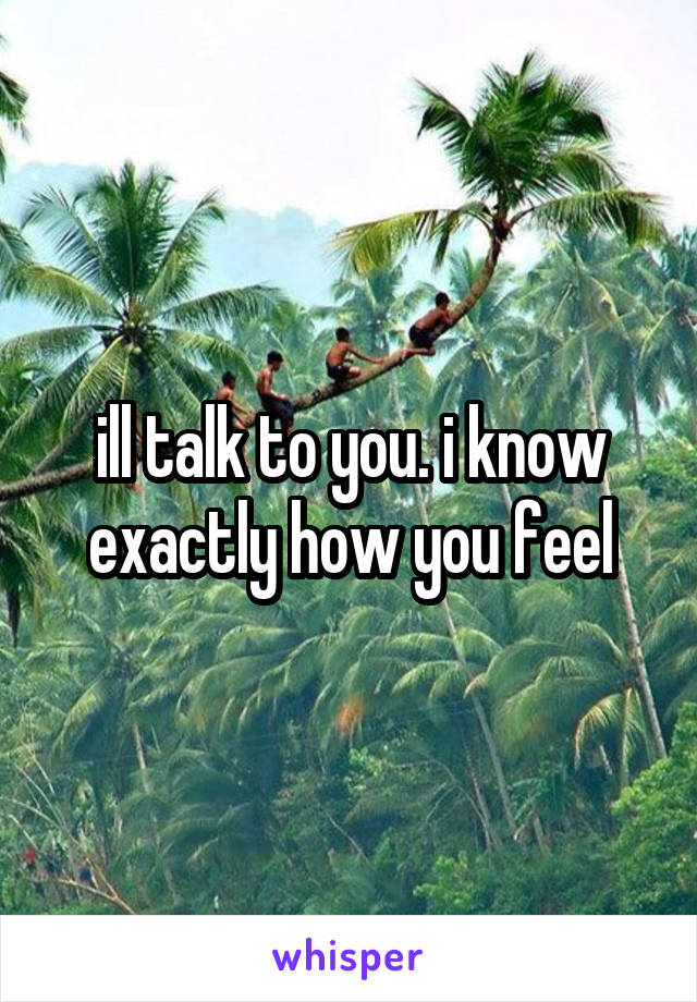 ill talk to you. i know exactly how you feel