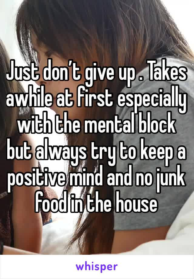 Just don't give up . Takes awhile at first especially with the mental block but always try to keep a positive mind and no junk food in the house
