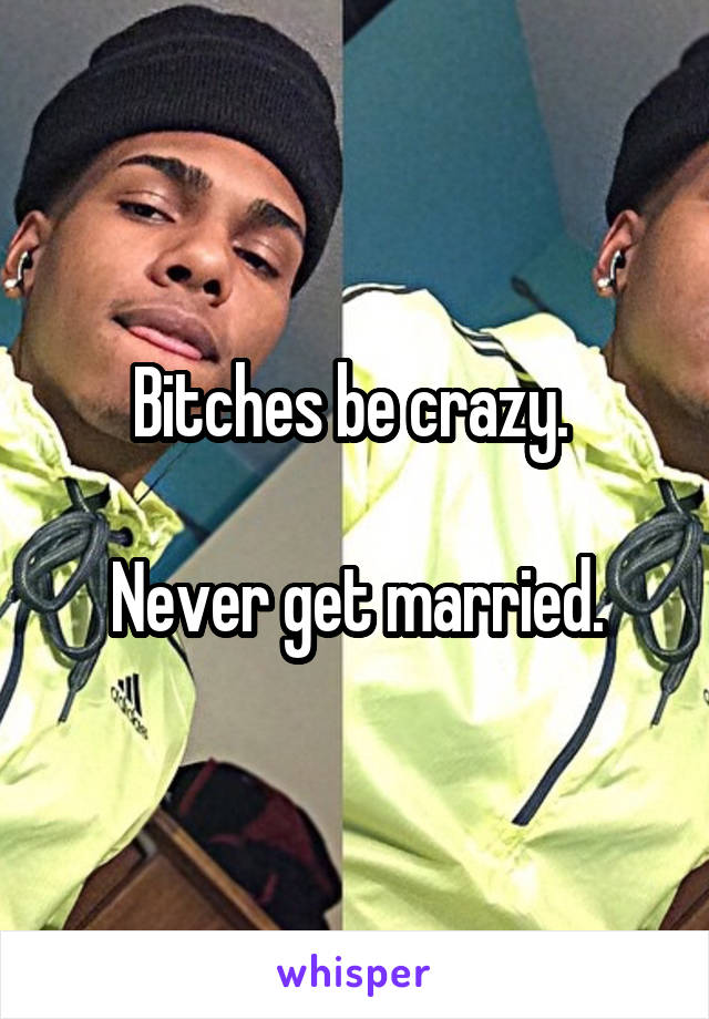 Bitches be crazy.   Never get married.
