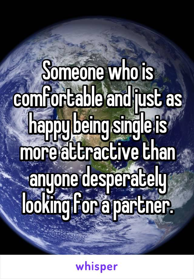Someone who is comfortable and just as happy being single is more attractive than anyone desperately looking for a partner.
