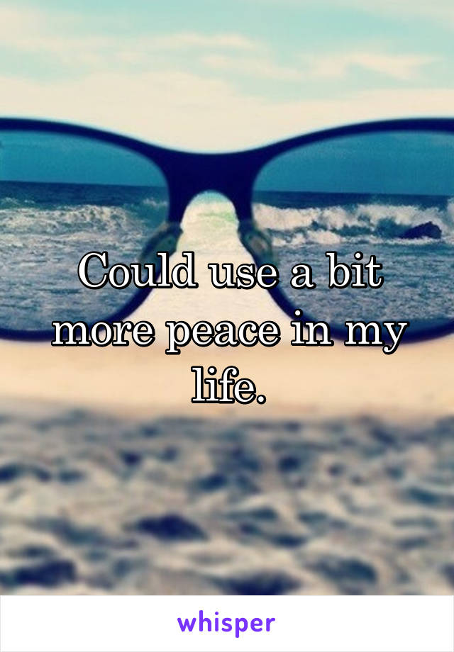 Could use a bit more peace in my life.