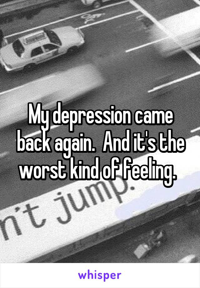 My depression came back again.  And it's the worst kind of feeling.