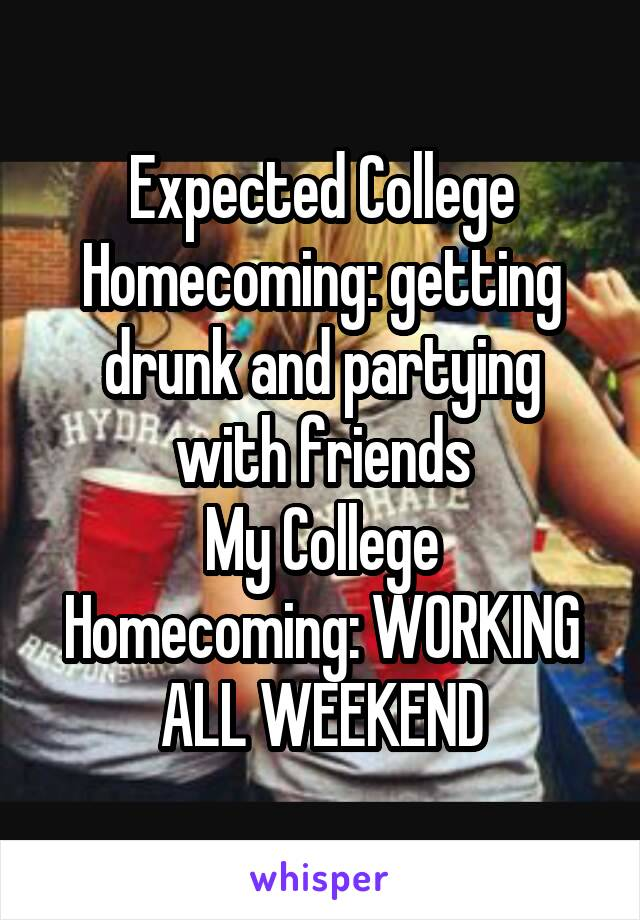 Expected College Homecoming: getting drunk and partying with friends My College Homecoming: WORKING ALL WEEKEND