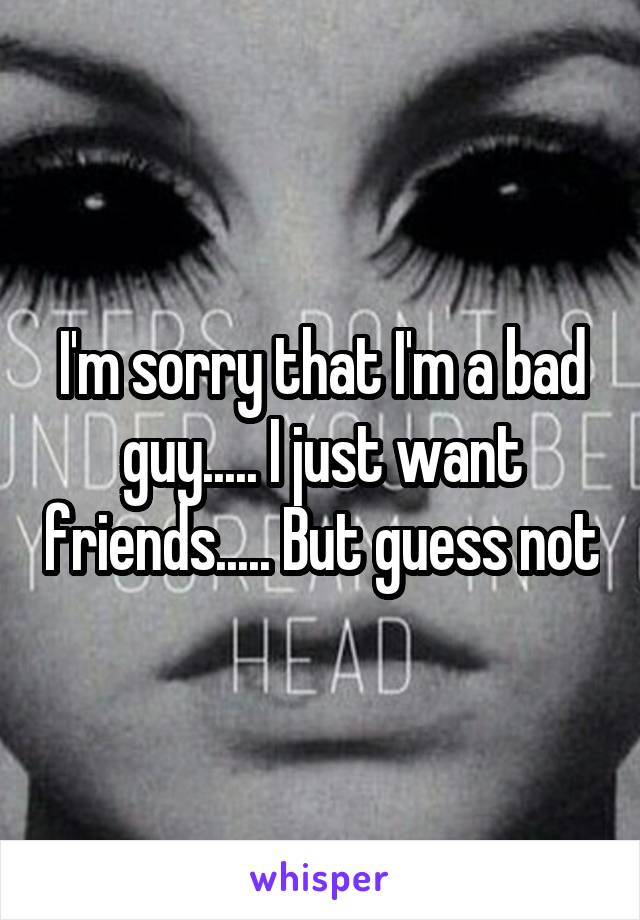 I'm sorry that I'm a bad guy..... I just want friends..... But guess not