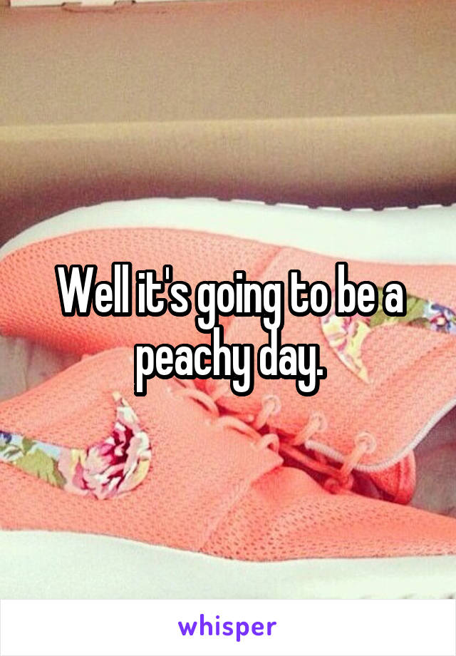 Well it's going to be a peachy day.