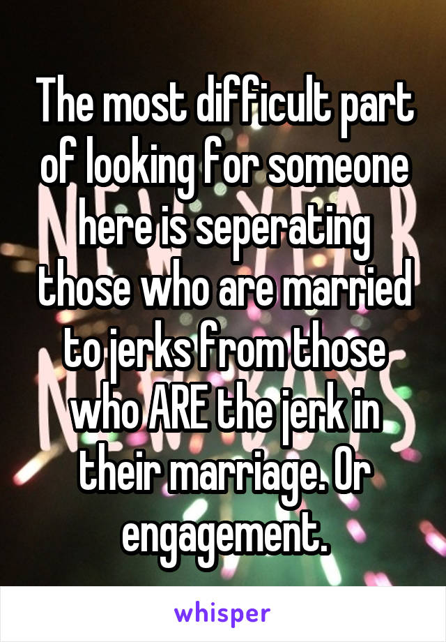 The most difficult part of looking for someone here is seperating those who are married to jerks from those who ARE the jerk in their marriage. Or engagement.