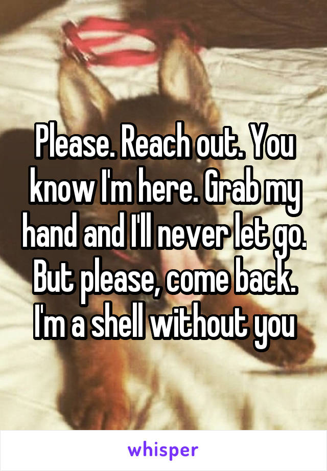 Please. Reach out. You know I'm here. Grab my hand and I'll never let go. But please, come back. I'm a shell without you