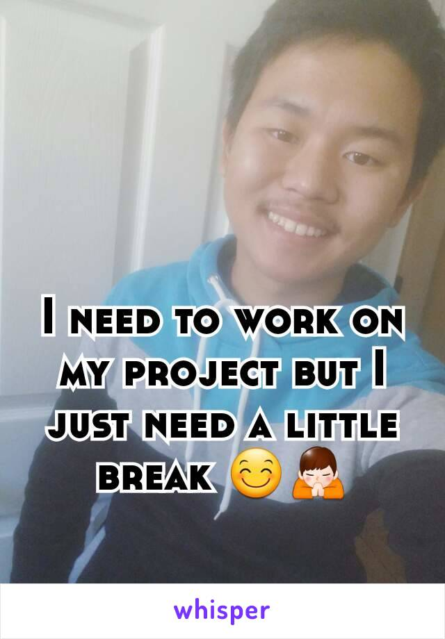 I need to work on my project but I just need a little break 😊🙏