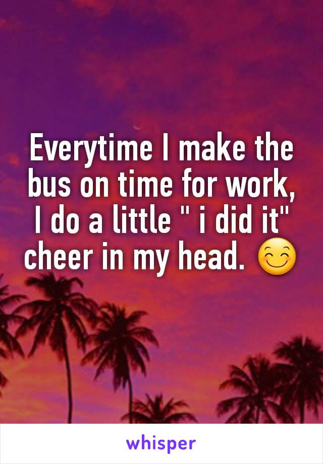 "Everytime I make the bus on time for work, I do a little "" i did it"" cheer in my head. 😊"
