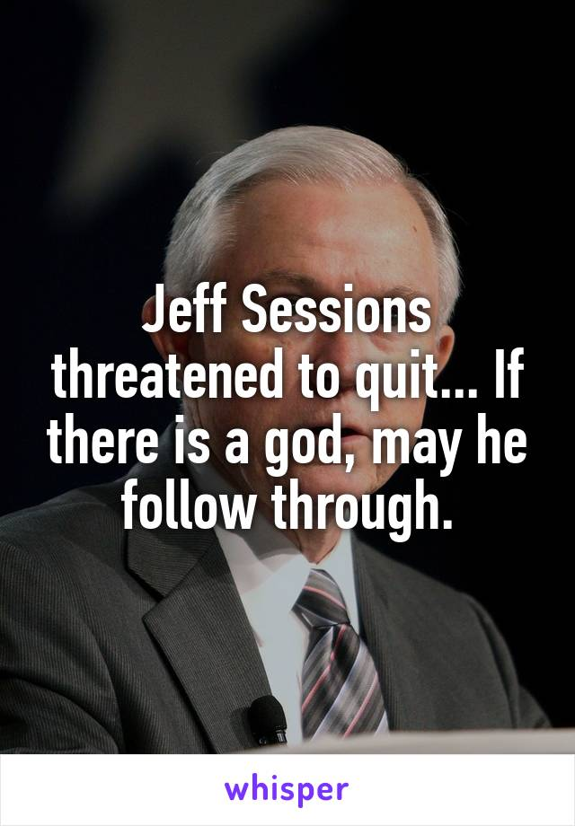 Jeff Sessions threatened to quit... If there is a god, may he follow through.