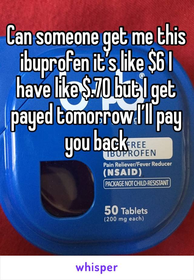 Can someone get me this ibuprofen it's like $6 I have like $.70 but I get payed tomorrow I'll pay you back