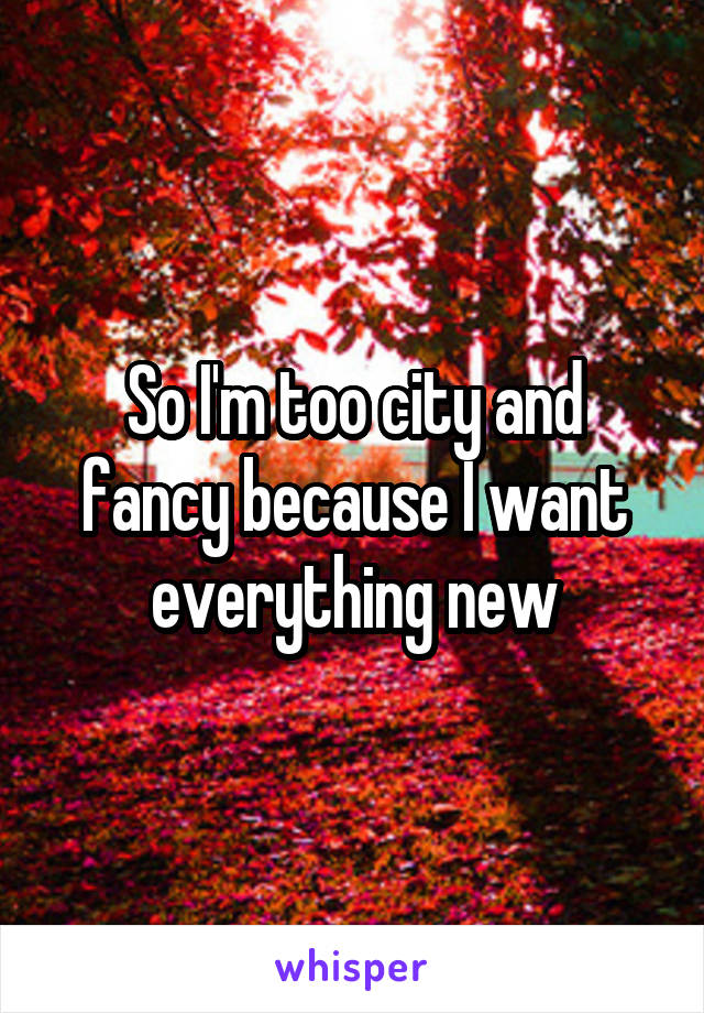 So I'm too city and fancy because I want everything new