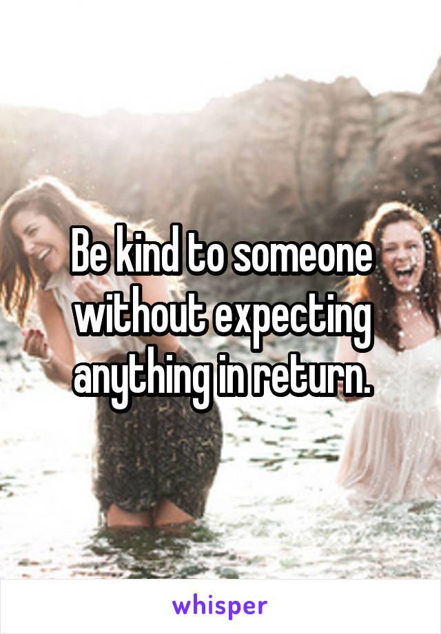 Be kind to someone without expecting anything in return.