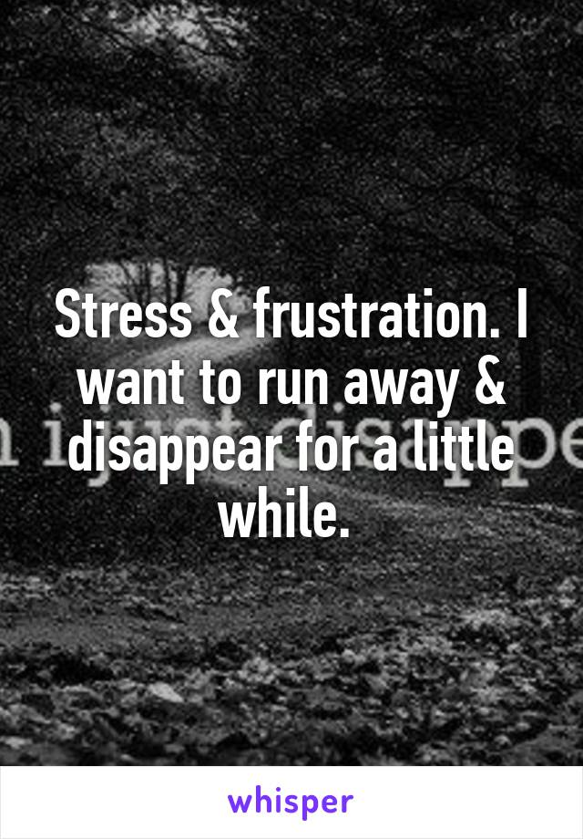 Stress & frustration. I want to run away & disappear for a little while.