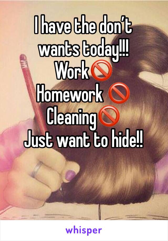 I have the don't wants today!!! Work🚫 Homework 🚫 Cleaning🚫  Just want to hide!!