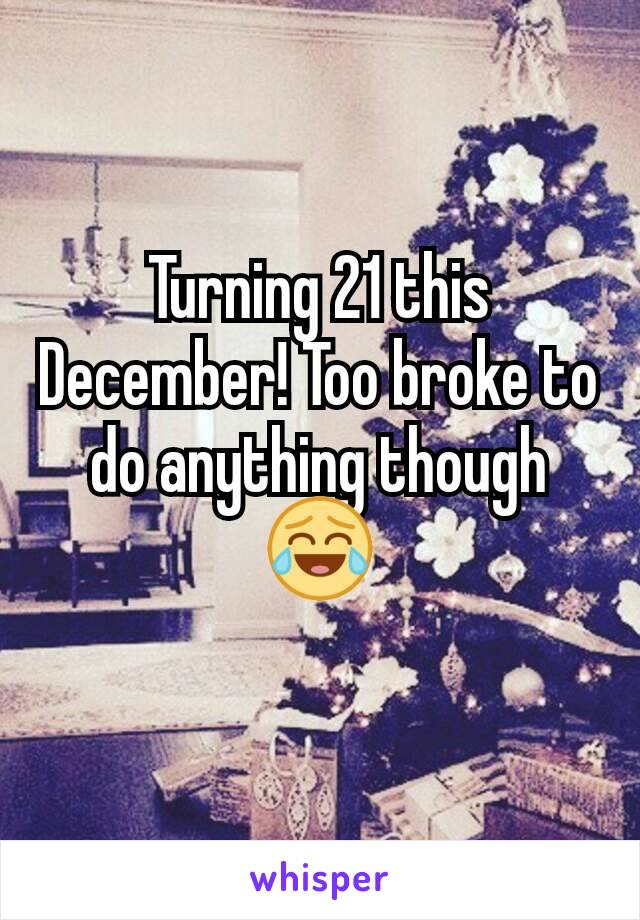 Turning 21 this December! Too broke to do anything though 😂