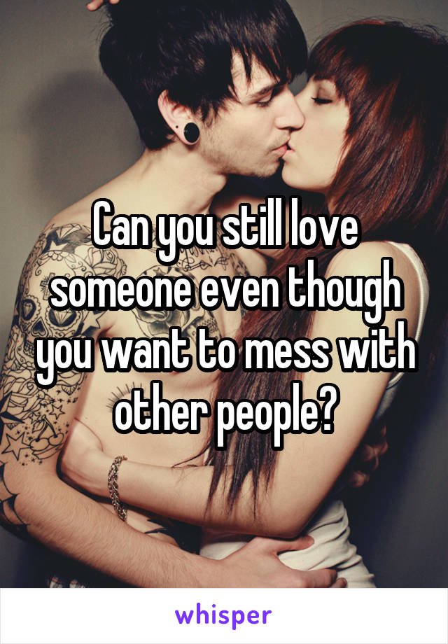 Can you still love someone even though you want to mess with other people?