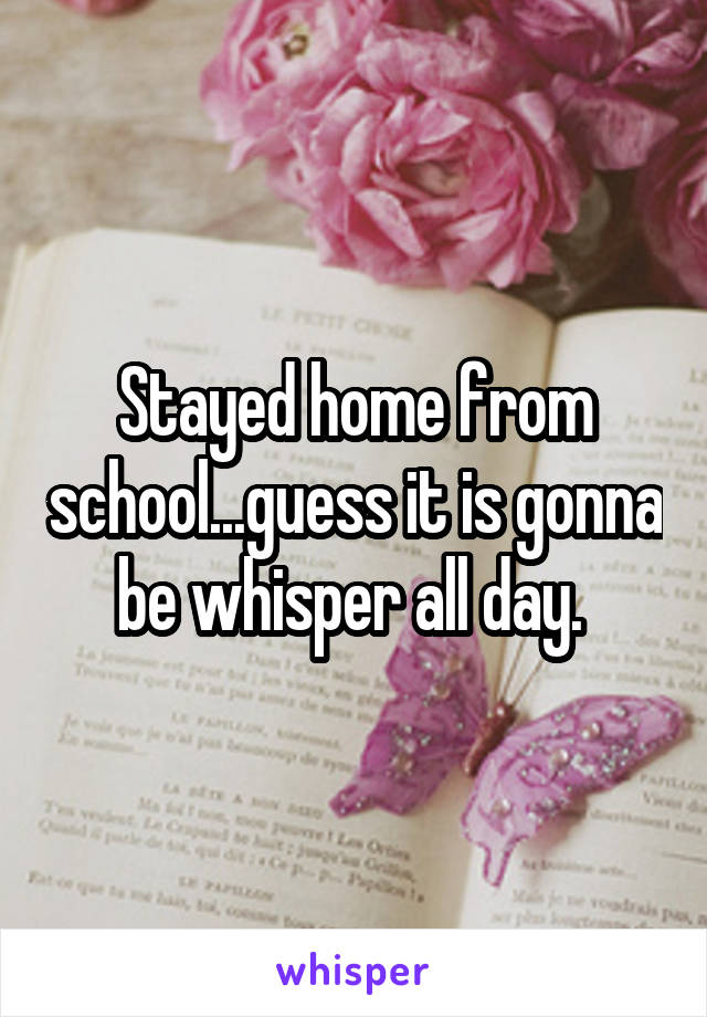 Stayed home from school...guess it is gonna be whisper all day.