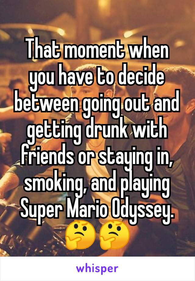 That moment when you have to decide between going out and getting drunk with friends or staying in, smoking, and playing Super Mario Odyssey. 🤔🤔
