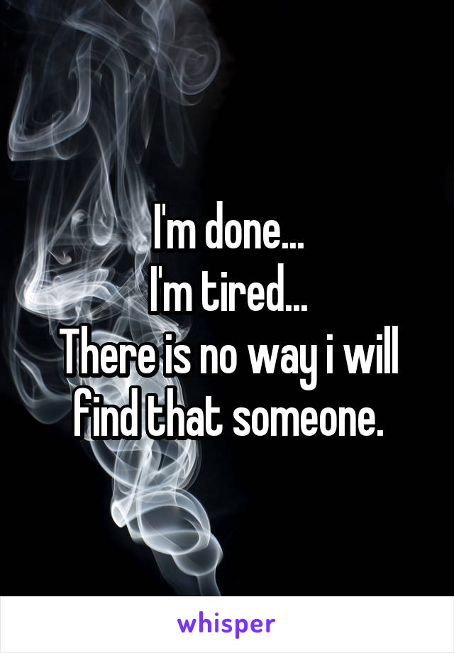 I'm done... I'm tired... There is no way i will find that someone.