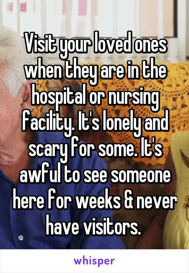 Visit your loved ones when they are in the hospital or nursing facility. It's lonely and scary for some. It's awful to see someone here for weeks & never have visitors.