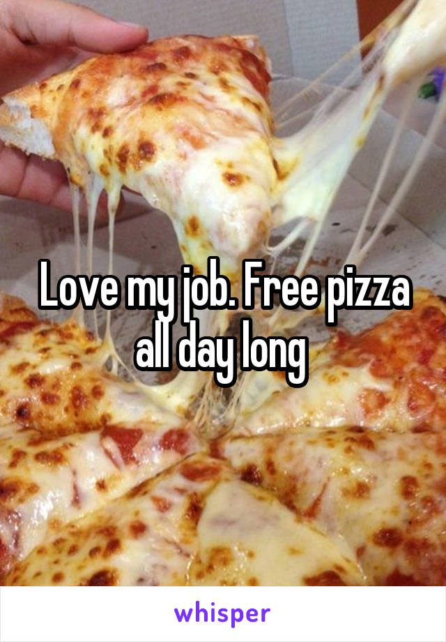 Love my job. Free pizza all day long