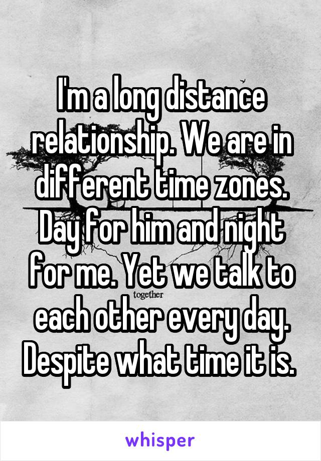 I'm a long distance relationship. We are in different time zones. Day for him and night for me. Yet we talk to each other every day. Despite what time it is.