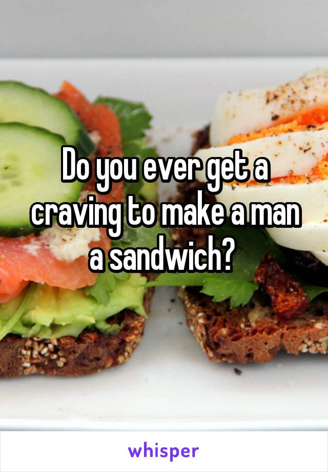 Do you ever get a craving to make a man a sandwich?