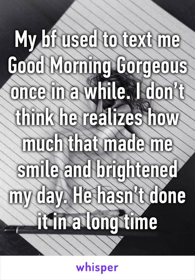 My bf used to text me Good Morning Gorgeous once in a while. I don't think he realizes how much that made me smile and brightened my day. He hasn't done it in a long time