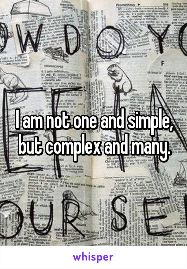 I am not one and simple, but complex and many.