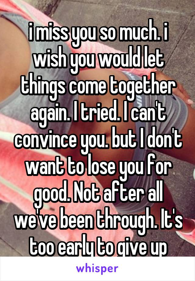 i miss you so much. i wish you would let things come together again. I tried. I can't convince you. but I don't want to lose you for good. Not after all we've been through. It's too early to give up