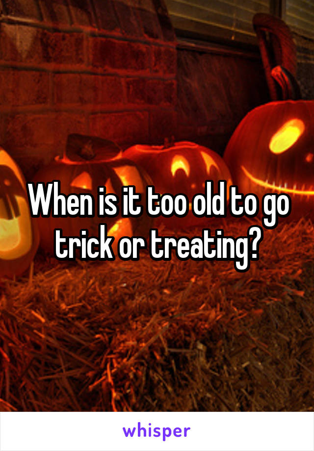 When is it too old to go trick or treating?
