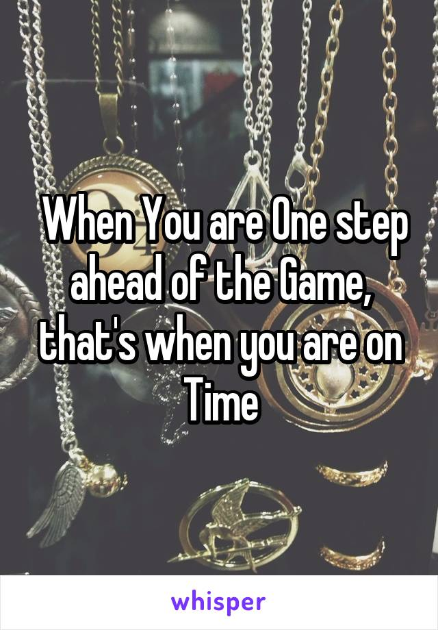 When You are One step ahead of the Game, that's when you are on Time