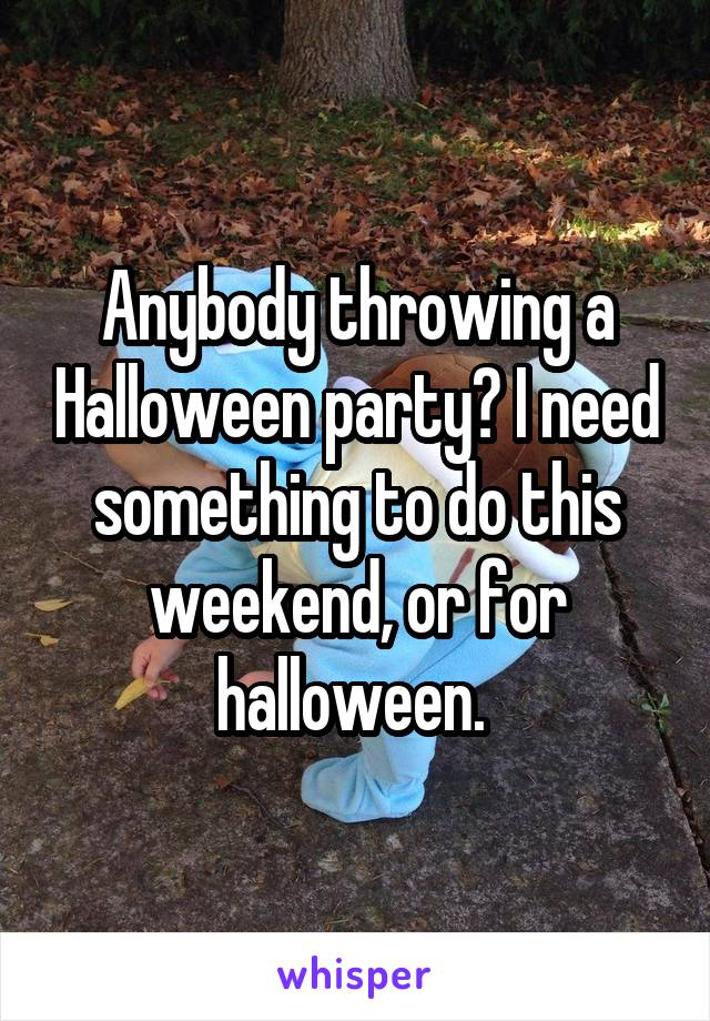 Anybody throwing a Halloween party? I need something to do this weekend, or for halloween.