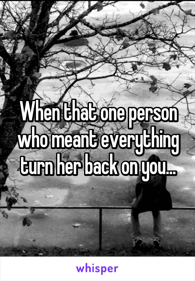 When that one person who meant everything turn her back on you...