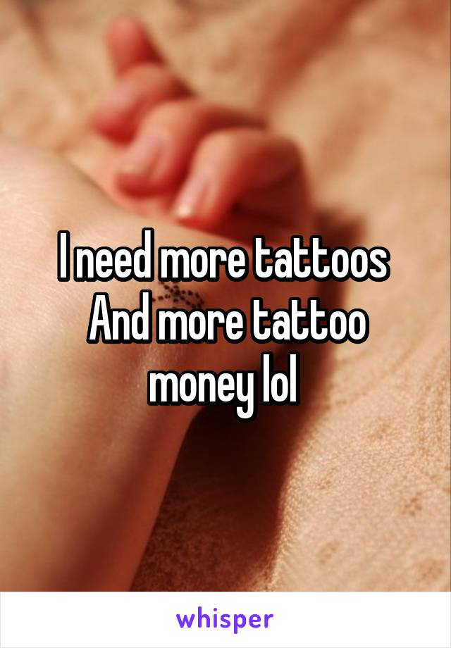 I need more tattoos  And more tattoo money lol