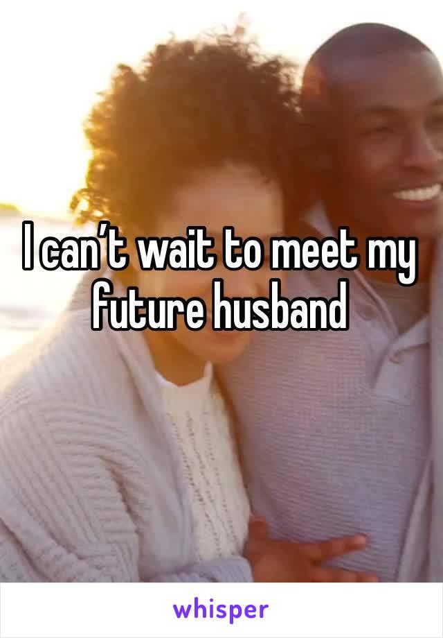 I can't wait to meet my future husband